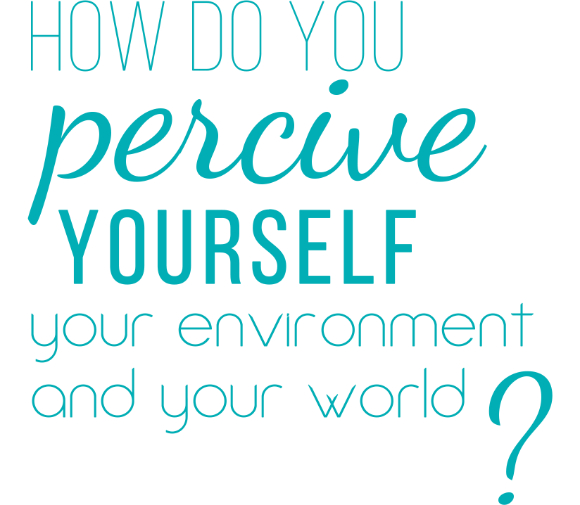How do you perceive yourself, your environment, and your world?